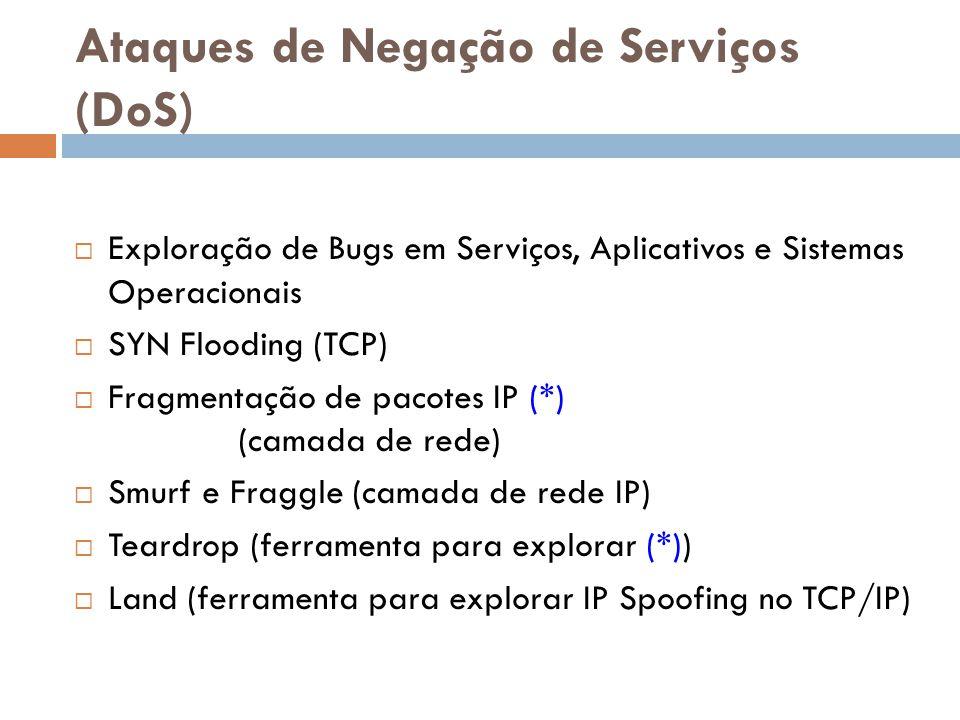 Ataques de Negação de Serviços (DoS) Exploração de Bugs em Serviços, Aplicativos e Sistemas Operacionais SYN Flooding (TCP) Fragmentação de pacotes IP
