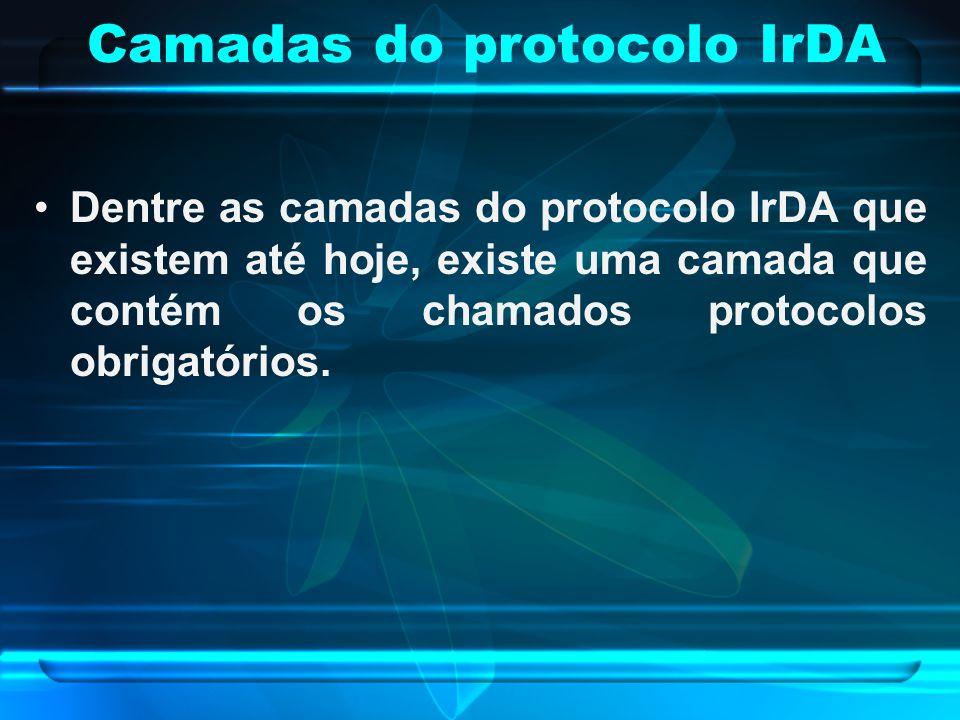 Camadas do protocolo IrDA Dentre as camadas do protocolo IrDA que existem até hoje, existe uma camada que contém os chamados protocolos obrigatórios.