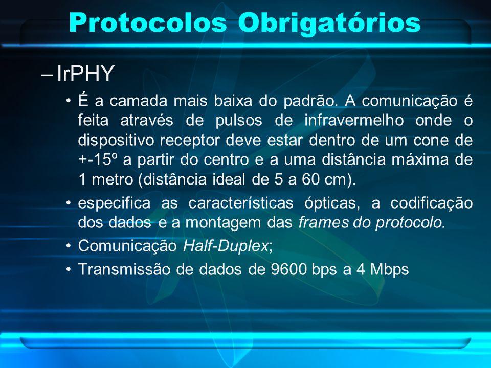 Protocolos Obrigatórios –IrPHY É a camada mais baixa do padrão. A comunicação é feita através de pulsos de infravermelho onde o dispositivo receptor d