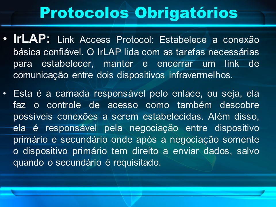 Protocolos Obrigatórios IrLAP: Link Access Protocol: Estabelece a conexão básica confiável. O IrLAP lida com as tarefas necessárias para estabelecer,