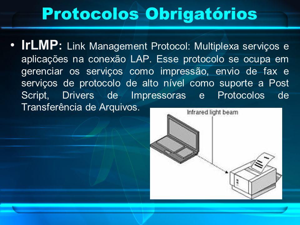 Protocolos Obrigatórios IrLMP : Link Management Protocol: Multiplexa serviços e aplicações na conexão LAP. Esse protocolo se ocupa em gerenciar os ser