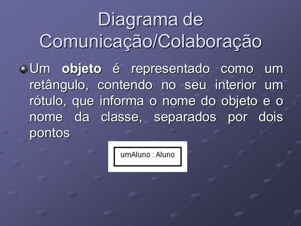 Diagrama de Comunicação/Colaboração Um objeto é representado como um retângulo, contendo no seu interior um rótulo, que informa o nome do objeto e o nome da classe, separados por dois pontos