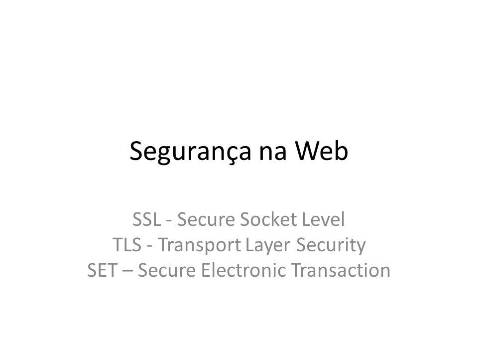 Segurança na Web SSL - Secure Socket Level TLS - Transport Layer Security SET – Secure Electronic Transaction