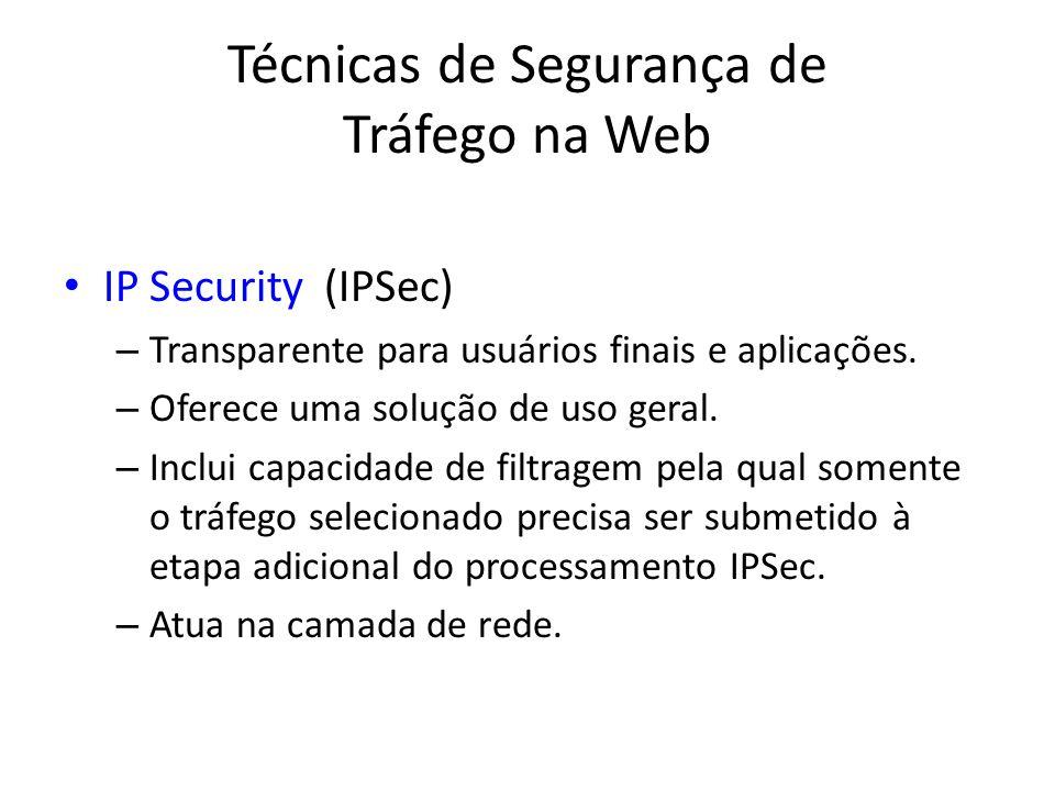 Técnicas de Segurança de Tráfego na Web IP Security (IPSec) – Transparente para usuários finais e aplicações. – Oferece uma solução de uso geral. – In