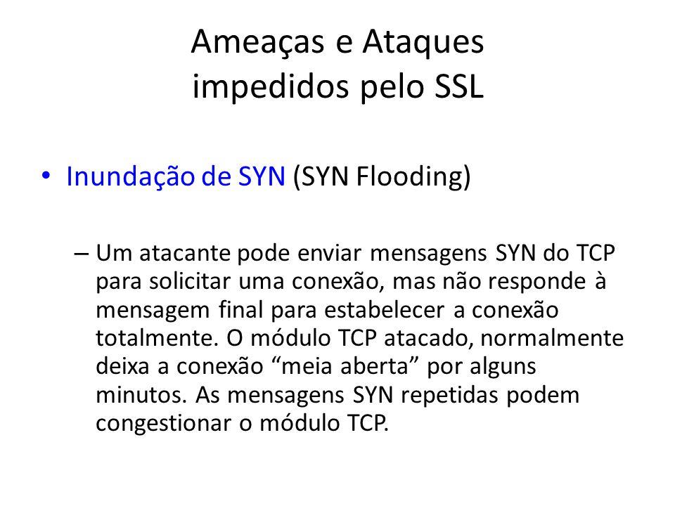Ameaças e Ataques impedidos pelo SSL Inundação de SYN (SYN Flooding) – Um atacante pode enviar mensagens SYN do TCP para solicitar uma conexão, mas nã