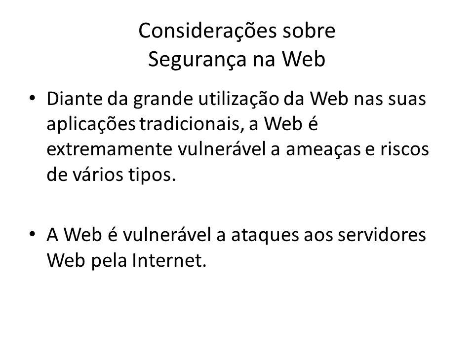Considerações sobre Segurança na Web Diante da grande utilização da Web nas suas aplicações tradicionais, a Web é extremamente vulnerável a ameaças e