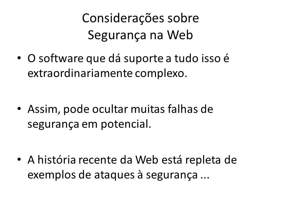 Considerações sobre Segurança na Web O software que dá suporte a tudo isso é extraordinariamente complexo. Assim, pode ocultar muitas falhas de segura