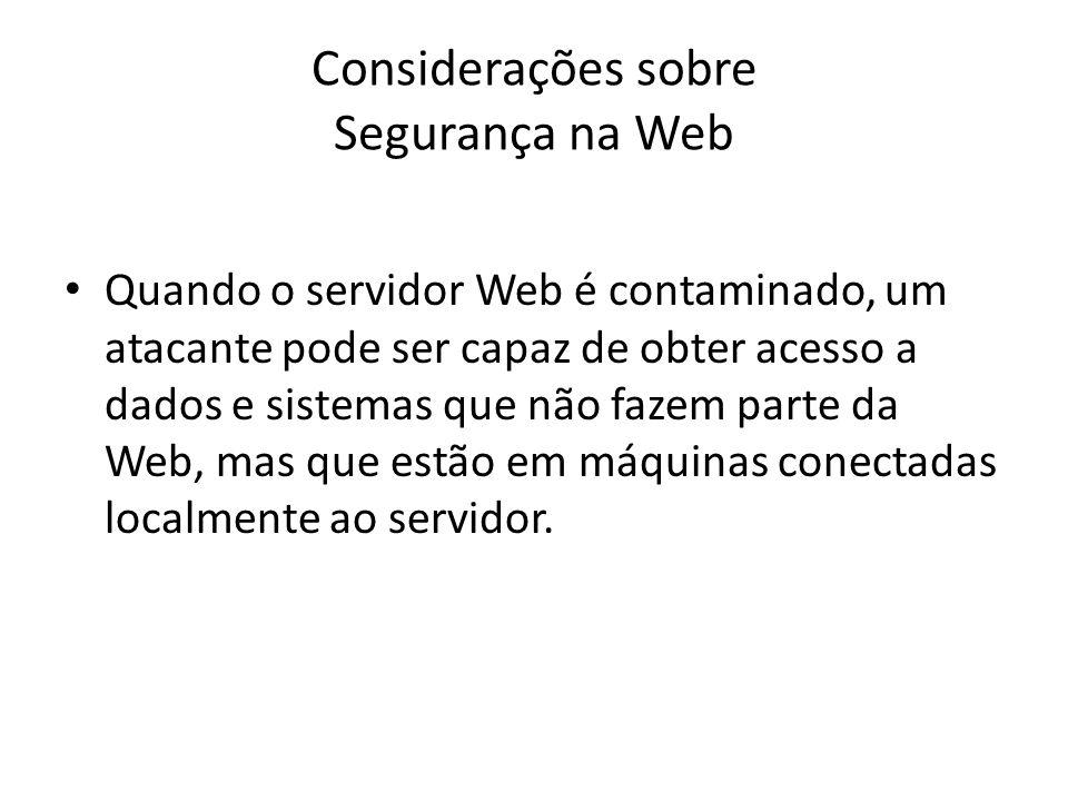 Considerações sobre Segurança na Web Quando o servidor Web é contaminado, um atacante pode ser capaz de obter acesso a dados e sistemas que não fazem