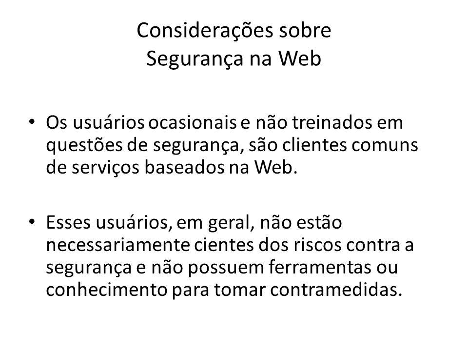 Considerações sobre Segurança na Web Os usuários ocasionais e não treinados em questões de segurança, são clientes comuns de serviços baseados na Web.