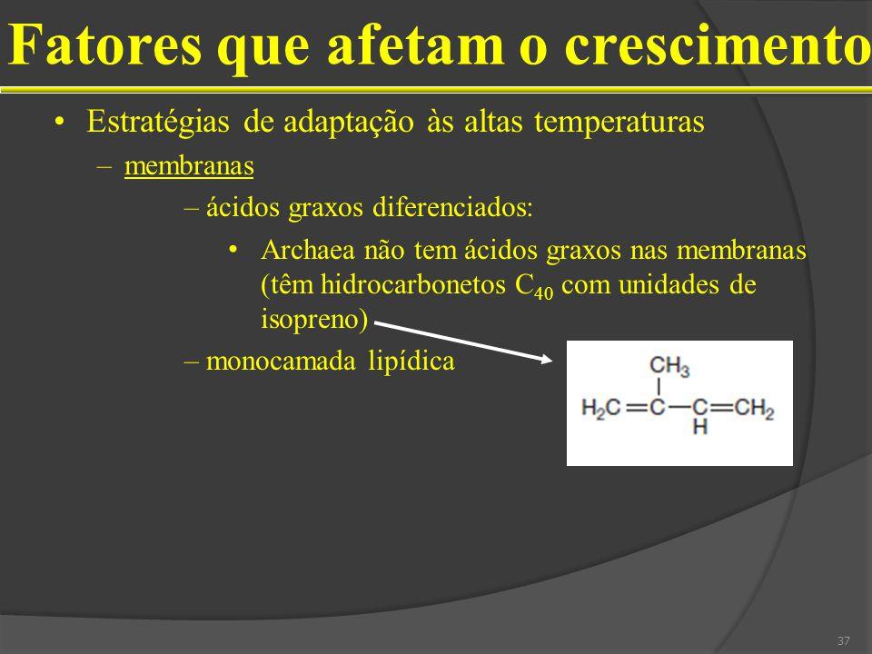 Estratégias de adaptação às altas temperaturas –membranas –ácidos graxos diferenciados: Archaea não tem ácidos graxos nas membranas (têm hidrocarbonetos C 40 com unidades de isopreno) –monocamada lipídica Fatores que afetam o crescimento 37