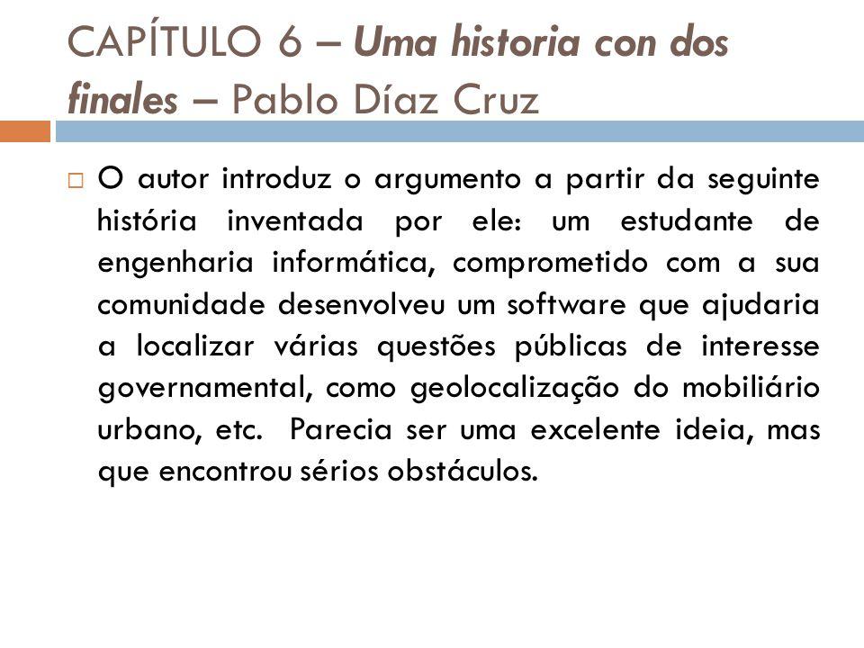 CAPÍTULO 6 – Uma historia con dos finales – Pablo Díaz Cruz O autor introduz o argumento a partir da seguinte história inventada por ele: um estudante de engenharia informática, comprometido com a sua comunidade desenvolveu um software que ajudaria a localizar várias questões públicas de interesse governamental, como geolocalização do mobiliário urbano, etc.