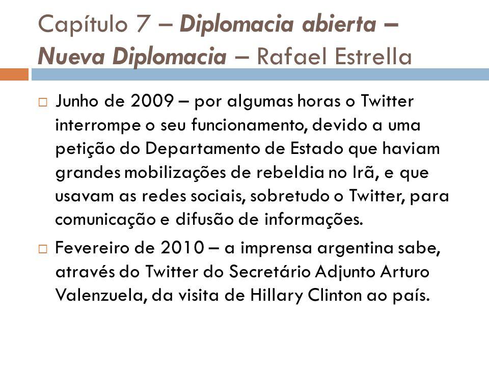 Capítulo 7 – Diplomacia abierta – Nueva Diplomacia – Rafael Estrella Junho de 2009 – por algumas horas o Twitter interrompe o seu funcionamento, devido a uma petição do Departamento de Estado que haviam grandes mobilizações de rebeldia no Irã, e que usavam as redes sociais, sobretudo o Twitter, para comunicação e difusão de informações.