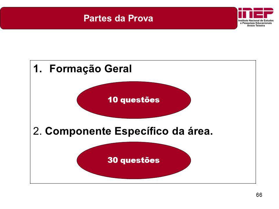 66 1.Formação Geral 2. Componente Específico da área. 10 questões 30 questões Partes da Prova