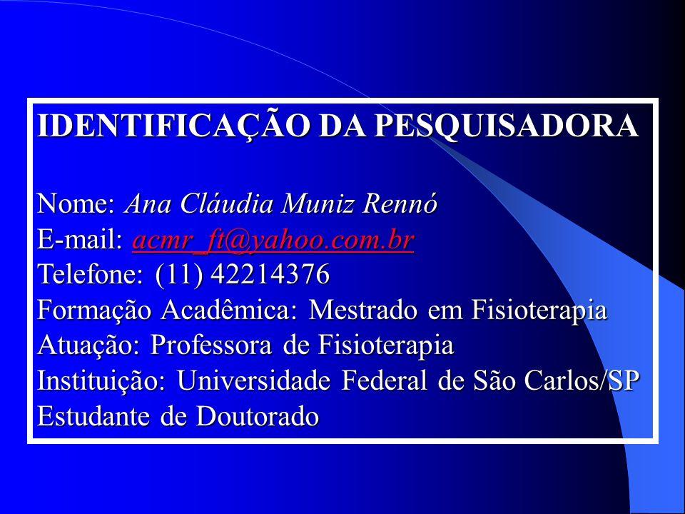 IDENTIFICAÇÃO DA PESQUISADORA Nome: Ana Cláudia Muniz Rennó E-mail: acmr_ft@yahoo.com.br Telefone: (11) 42214376 acmr_ft@yahoo.com.br Formação Acadêmi