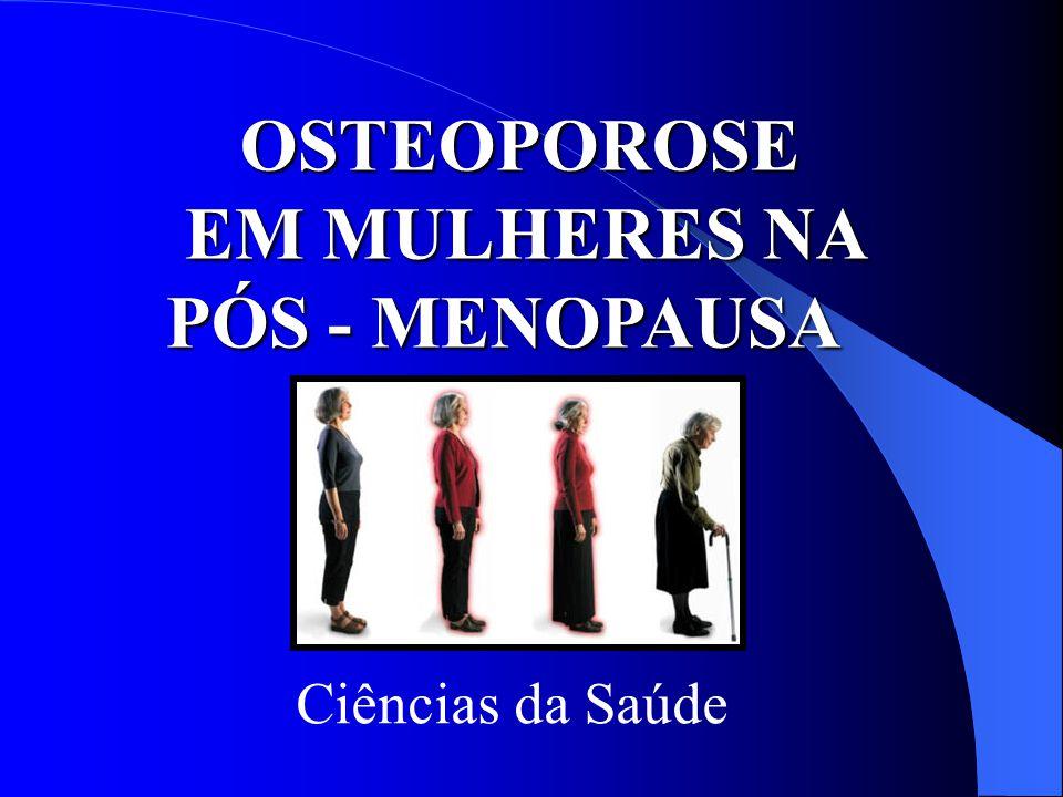 OSTEOPOROSE EM MULHERES NA PÓS - MENOPAUSA OSTEOPOROSE EM MULHERES NA PÓS - MENOPAUSA Ciências da Saúde