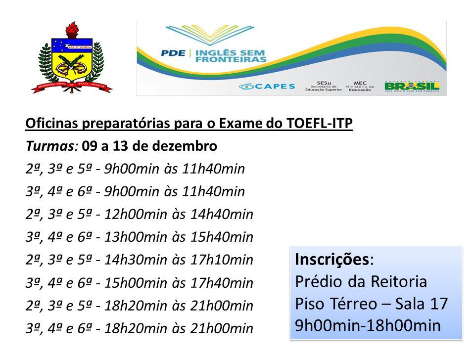 Oficinas preparatórias para o Exame do TOEFL-ITP Turmas: 09 a 13 de dezembro 2ª, 3ª e 5ª - 9h00min às 11h40min 3ª, 4ª e 6ª - 9h00min às 11h40min 2ª, 3ª e 5ª - 12h00min às 14h40min 3ª, 4ª e 6ª - 13h00min às 15h40min 2ª, 3ª e 5ª - 14h30min às 17h10min 3ª, 4ª e 6ª - 15h00min às 17h40min 2ª, 3ª e 5ª - 18h20min às 21h00min 3ª, 4ª e 6ª - 18h20min às 21h00min Inscrições: Prédio da Reitoria Piso Térreo – Sala 17 9h00min-18h00min Inscrições: Prédio da Reitoria Piso Térreo – Sala 17 9h00min-18h00min