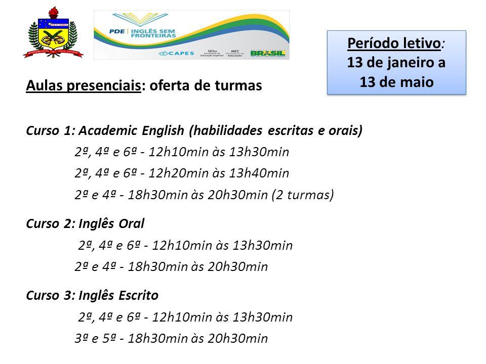 Aulas presenciais: oferta de turmas Curso 1: Academic English (habilidades escritas e orais) 2ª, 4ª e 6ª - 12h10min às 13h30min 2ª, 4ª e 6ª - 12h20min às 13h40min 2ª e 4ª - 18h30min às 20h30min (2 turmas) Curso 2: Inglês Oral 2ª, 4ª e 6ª - 12h10min às 13h30min 2ª e 4ª - 18h30min às 20h30min Curso 3: Inglês Escrito 2ª, 4ª e 6ª - 12h10min às 13h30min 3ª e 5ª - 18h30min às 20h30min Período letivo: 13 de janeiro a 13 de maio Período letivo: 13 de janeiro a 13 de maio