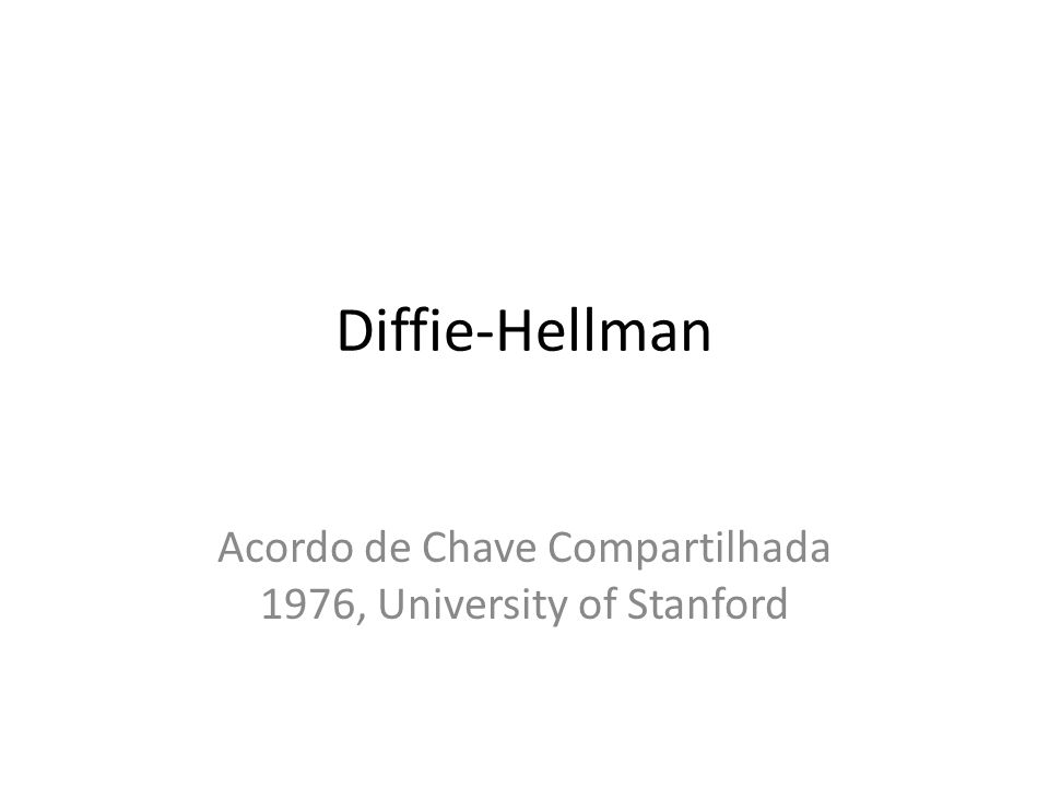 Diffie-Hellman Acordo de Chave Compartilhada 1976, University of Stanford