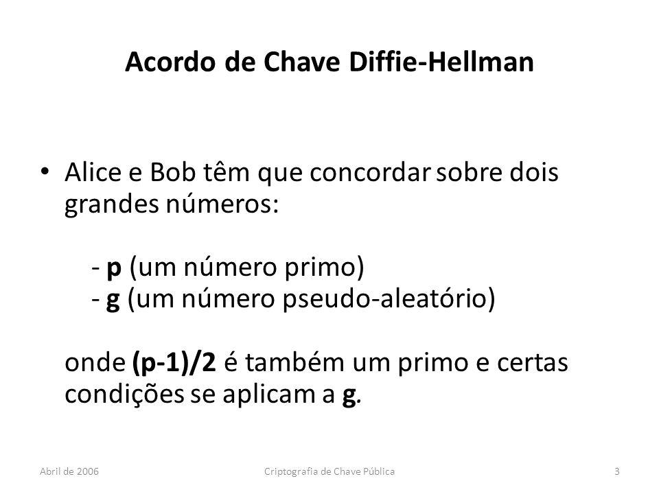 Abril de 2006Criptografia de Chave Pública3 Acordo de Chave Diffie-Hellman Alice e Bob têm que concordar sobre dois grandes números: - p (um número primo) - g (um número pseudo-aleatório) onde (p-1)/2 é também um primo e certas condições se aplicam a g.