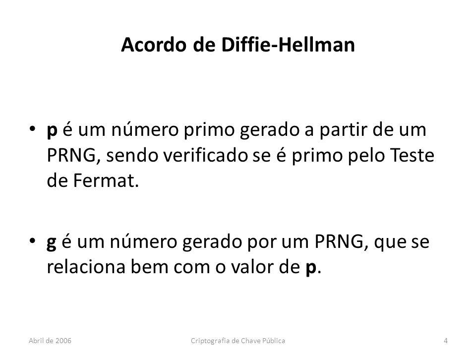 Abril de 2006Criptografia de Chave Pública4 Acordo de Diffie-Hellman p é um número primo gerado a partir de um PRNG, sendo verificado se é primo pelo Teste de Fermat.