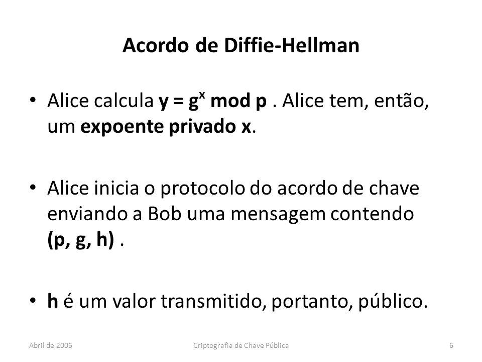 Abril de 2006Criptografia de Chave Pública6 Acordo de Diffie-Hellman Alice calcula y = g x mod p.