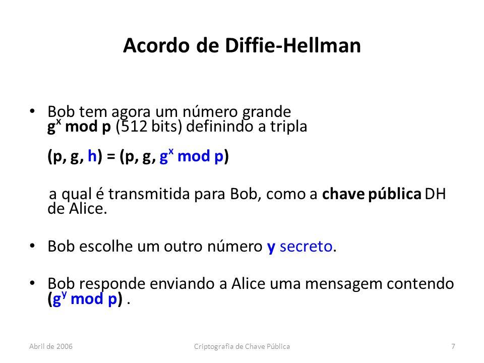 Abril de 2006Criptografia de Chave Pública7 Acordo de Diffie-Hellman Bob tem agora um número grande g x mod p (512 bits) definindo a tripla (p, g, h) = (p, g, g x mod p) a qual é transmitida para Bob, como a chave pública DH de Alice.