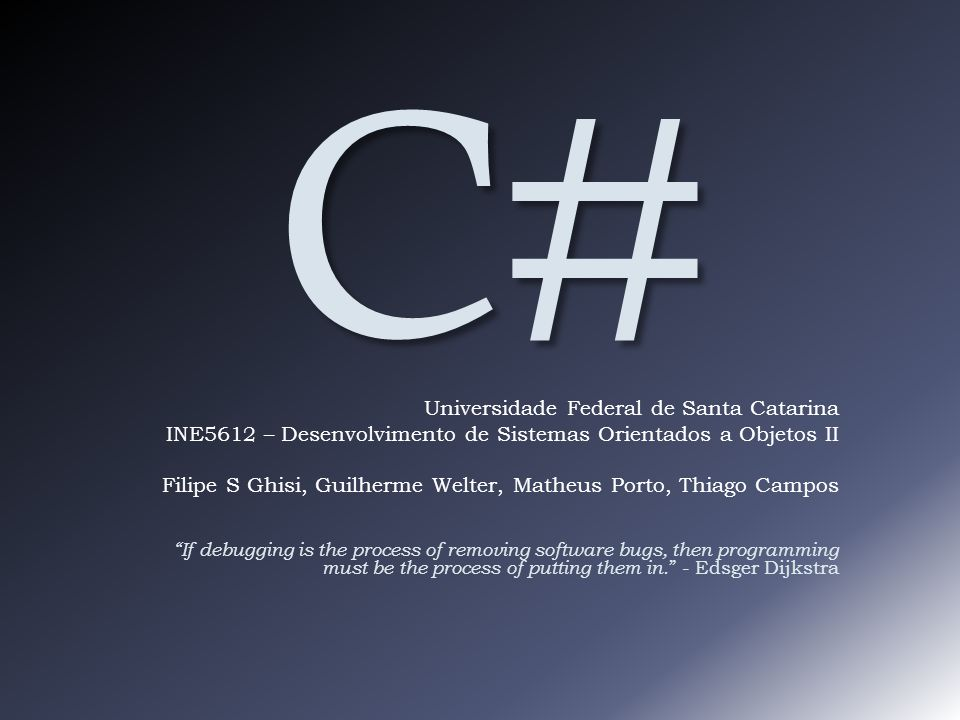 C# Universidade Federal de Santa Catarina INE5612 – Desenvolvimento de Sistemas Orientados a Objetos II Filipe S Ghisi, Guilherme Welter, Matheus Porto, Thiago Campos If debugging is the process of removing software bugs, then programming must be the process of putting them in.