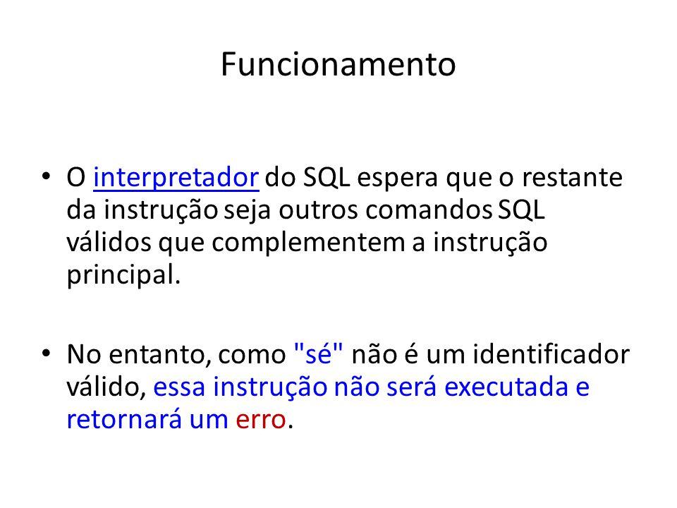Funcionamento O interpretador do SQL espera que o restante da instrução seja outros comandos SQL válidos que complementem a instrução principal.interpretador No entanto, como sé não é um identificador válido, essa instrução não será executada e retornará um erro.