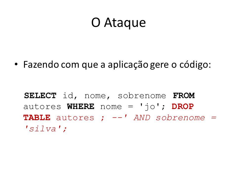 O Ataque Fazendo com que a aplicação gere o código: SELECT id, nome, sobrenome FROM autores WHERE nome = jo ; DROP TABLE autores ; -- AND sobrenome = silva ;