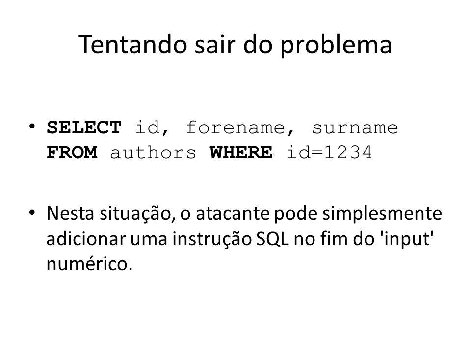 Tentando sair do problema SELECT id, forename, surname FROM authors WHERE id=1234 Nesta situação, o atacante pode simplesmente adicionar uma instrução SQL no fim do input numérico.