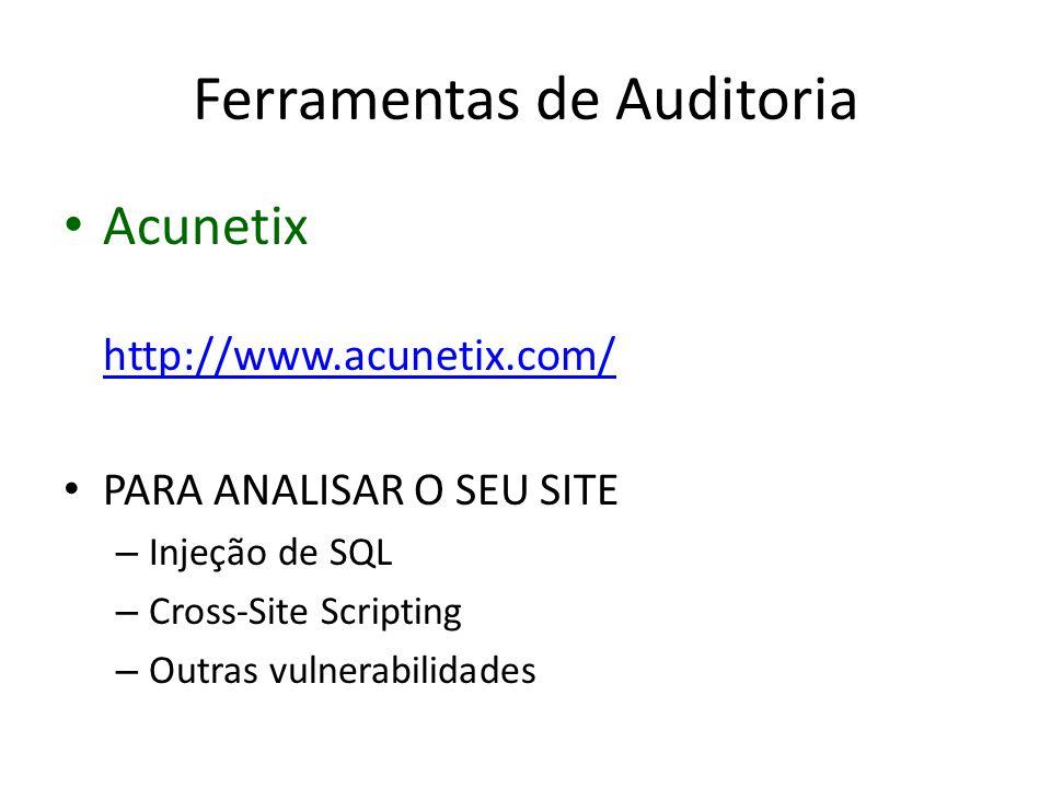Ferramentas de Auditoria Acunetix http://www.acunetix.com/ PARA ANALISAR O SEU SITE – Injeção de SQL – Cross-Site Scripting – Outras vulnerabilidades