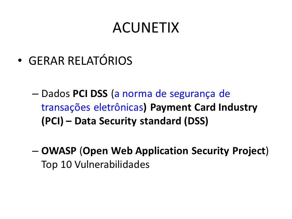 ACUNETIX GERAR RELATÓRIOS – Dados PCI DSS (a norma de segurança de transações eletrônicas) Payment Card Industry (PCI) – Data Security standard (DSS) – OWASP (Open Web Application Security Project) Top 10 Vulnerabilidades