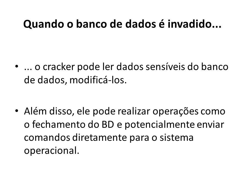Quando o banco de dados é invadido...... o cracker pode ler dados sensíveis do banco de dados, modificá-los. Além disso, ele pode realizar operações c