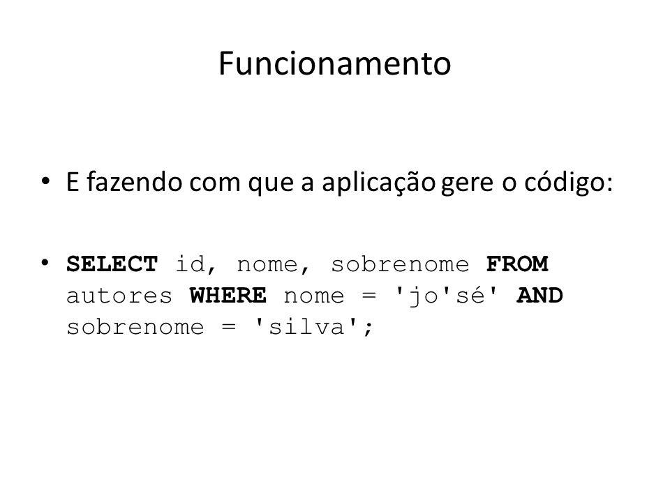 Funcionamento E fazendo com que a aplicação gere o código: SELECT id, nome, sobrenome FROM autores WHERE nome = 'jo'sé' AND sobrenome = 'silva';