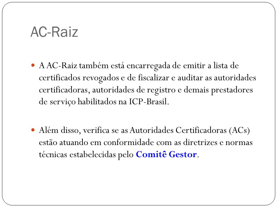 AC-Raiz A AC-Raiz também está encarregada de emitir a lista de certificados revogados e de fiscalizar e auditar as autoridades certificadoras, autoridades de registro e demais prestadores de serviço habilitados na ICP-Brasil.