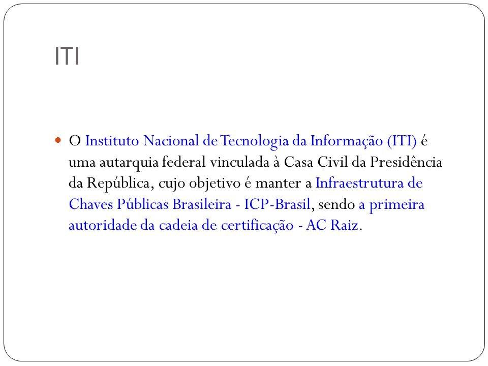 ITI O Instituto Nacional de Tecnologia da Informação (ITI) é uma autarquia federal vinculada à Casa Civil da Presidência da República, cujo objetivo é manter a Infraestrutura de Chaves Públicas Brasileira - ICP-Brasil, sendo a primeira autoridade da cadeia de certificação - AC Raiz.