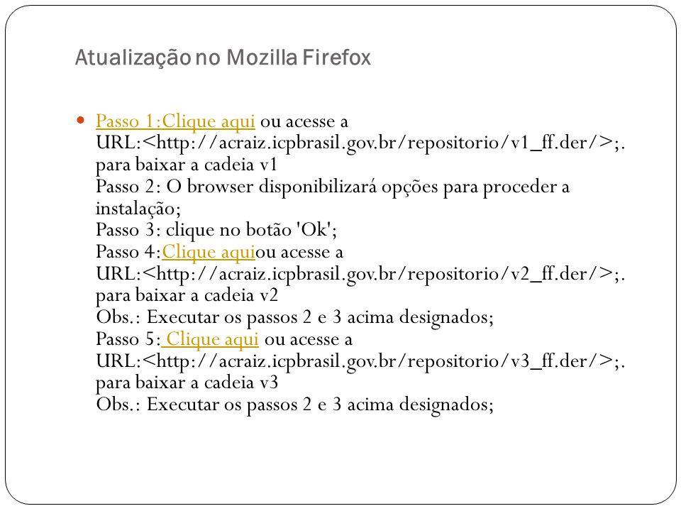 Atualização no Mozilla Firefox Passo 1:Clique aqui ou acesse a URL: ;. para baixar a cadeia v1 Passo 2: O browser disponibilizará opções para proceder