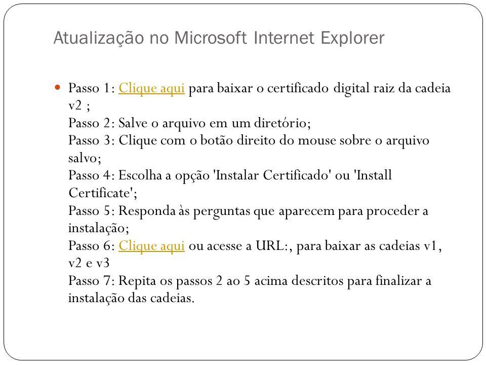 Atualização no Microsoft Internet Explorer Passo 1: Clique aqui para baixar o certificado digital raiz da cadeia v2 ; Passo 2: Salve o arquivo em um diretório; Passo 3: Clique com o botão direito do mouse sobre o arquivo salvo; Passo 4: Escolha a opção Instalar Certificado ou Install Certificate ; Passo 5: Responda às perguntas que aparecem para proceder a instalação; Passo 6: Clique aqui ou acesse a URL:, para baixar as cadeias v1, v2 e v3 Passo 7: Repita os passos 2 ao 5 acima descritos para finalizar a instalação das cadeias.