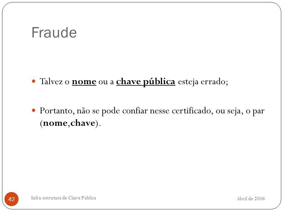Abril de 2006 Infra-estrutura de Chave Pública 42 Fraude Talvez o nome ou a chave pública esteja errado; Portanto, não se pode confiar nesse certificado, ou seja, o par (nome,chave).