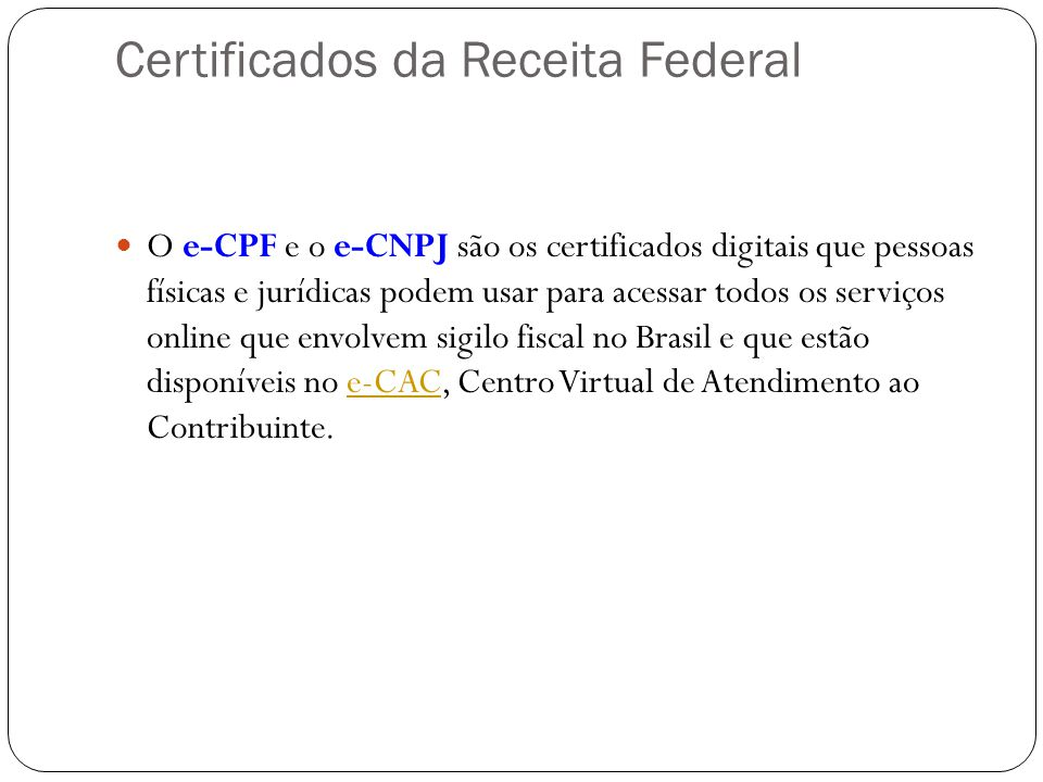 Certificados da Receita Federal O e-CPF e o e-CNPJ são os certificados digitais que pessoas físicas e jurídicas podem usar para acessar todos os serviços online que envolvem sigilo fiscal no Brasil e que estão disponíveis no e-CAC, Centro Virtual de Atendimento ao Contribuinte.