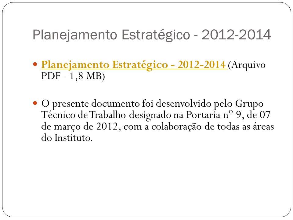 Planejamento Estratégico - 2012-2014 Planejamento Estratégico - 2012-2014 (Arquivo PDF - 1,8 MB) Planejamento Estratégico - 2012-2014 O presente documento foi desenvolvido pelo Grupo Técnico de Trabalho designado na Portaria n° 9, de 07 de março de 2012, com a colaboração de todas as áreas do Instituto.