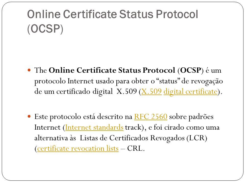 Online Certificate Status Protocol (OCSP) The Online Certificate Status Protocol (OCSP) é um protocolo Internet usado para obter o status de revogação de um certificado digital X.509 (X.509 digital certificate).X.509digital certificate Este protocolo está descrito na RFC 2560 sobre padrões Internet (Internet standards track), e foi cirado como uma alternativa às Listas de Certificados Revogados (LCR) (certificate revocation lists – CRL.RFC 2560Internet standardscertificate revocation lists