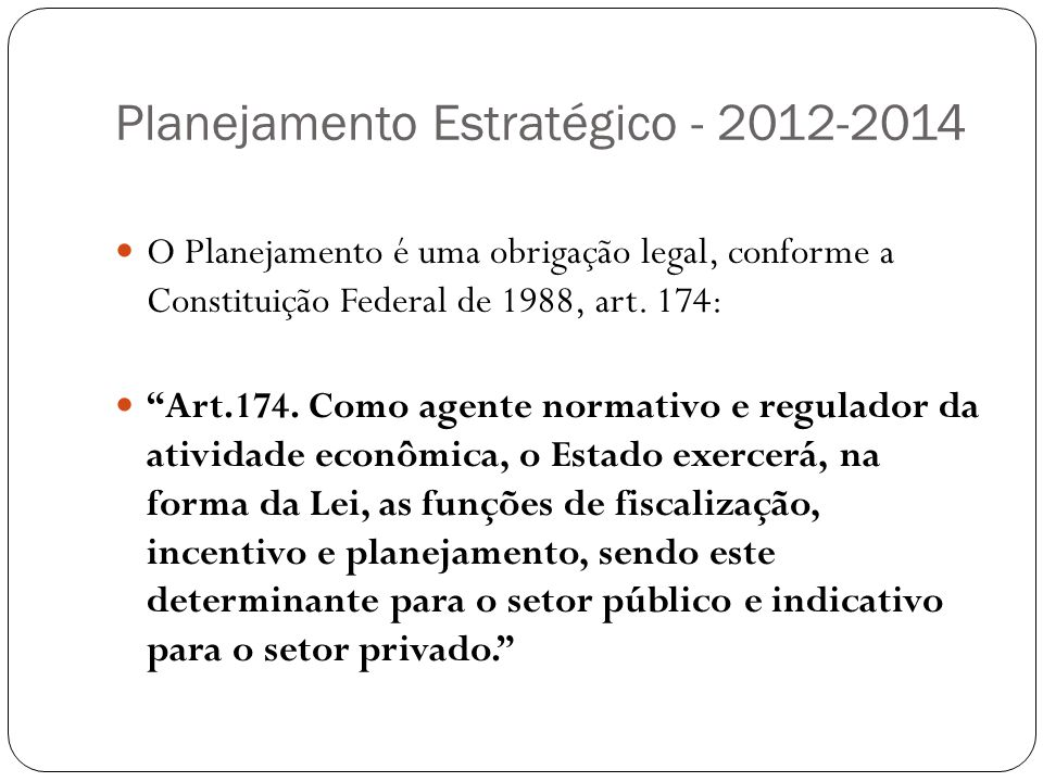 Planejamento Estratégico - 2012-2014 O Planejamento é uma obrigação legal, conforme a Constituição Federal de 1988, art. 174: Art.174. Como agente nor