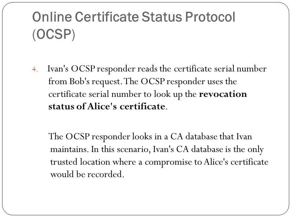 Online Certificate Status Protocol (OCSP) 4. Ivan's OCSP responder reads the certificate serial number from Bob's request. The OCSP responder uses the