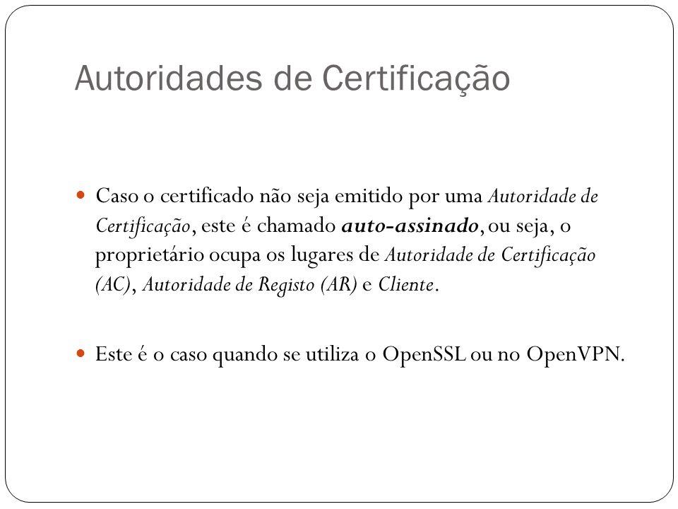 Autoridades de Certificação Caso o certificado não seja emitido por uma Autoridade de Certificação, este é chamado auto-assinado, ou seja, o proprietário ocupa os lugares de Autoridade de Certificação (AC), Autoridade de Registo (AR) e Cliente.