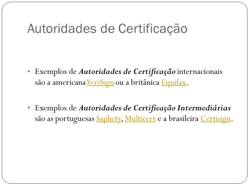 Autoridades de Certificação Exemplos de Autoridades de Certificação internacionais são a americana VeriSign ou a britânica Equifax.VeriSignEquifax Exemplos de Autoridades de Certificação Intermediárias são as portuguesas Saphety, Multicert e a brasileira Certisign.SaphetyMulticertCertisign
