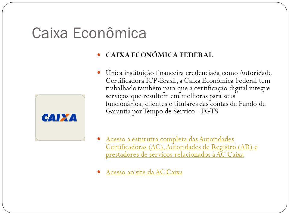 Caixa Econômica CAIXA ECONÔMICA FEDERAL Única instituição financeira credenciada como Autoridade Certificadora ICP-Brasil, a Caixa Econômica Federal tem trabalhado também para que a certificação digital integre serviços que resultem em melhoras para seus funcionários, clientes e titulares das contas de Fundo de Garantia por Tempo de Serviço - FGTS Acesso a esturutra completa das Autoridades Certificadoras (AC), Autoridades de Registro (AR) e prestadores de serviços relacionados à AC Caixa Acesso a esturutra completa das Autoridades Certificadoras (AC), Autoridades de Registro (AR) e prestadores de serviços relacionados à AC Caixa Acesso ao site da AC Caixa