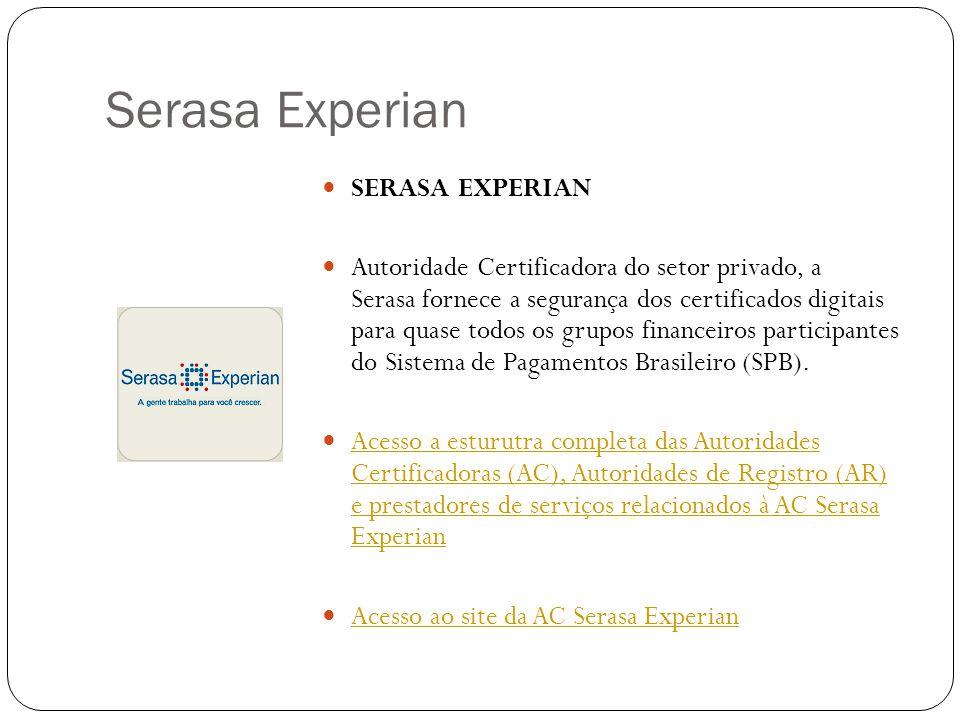 Serasa Experian SERASA EXPERIAN Autoridade Certificadora do setor privado, a Serasa fornece a segurança dos certificados digitais para quase todos os grupos financeiros participantes do Sistema de Pagamentos Brasileiro (SPB).