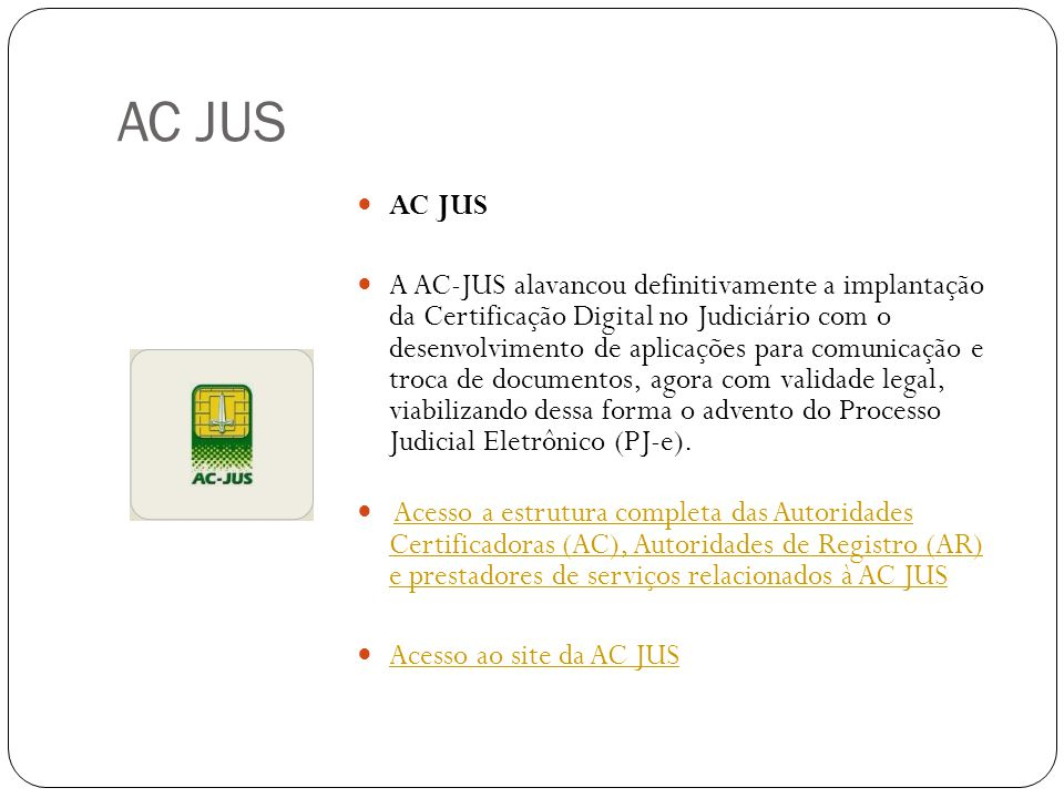 AC JUS A AC-JUS alavancou definitivamente a implantação da Certificação Digital no Judiciário com o desenvolvimento de aplicações para comunicação e troca de documentos, agora com validade legal, viabilizando dessa forma o advento do Processo Judicial Eletrônico (PJ-e).