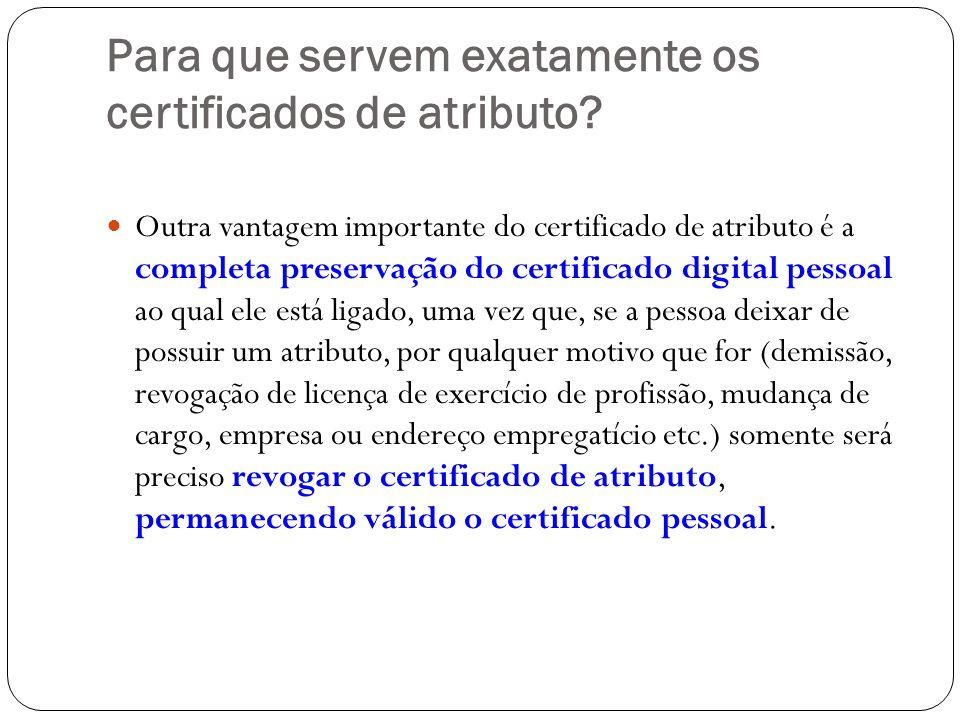 Para que servem exatamente os certificados de atributo? Outra vantagem importante do certificado de atributo é a completa preservação do certificado d